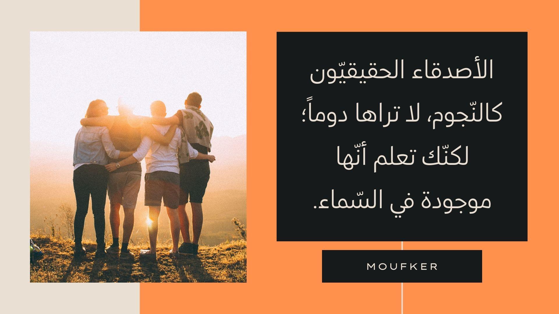 الأصدقاء الحقيقيّون كالنّجوم، لا تراها دوماً؛ لكنّك تعلم أنّها موجودة في السّماء.